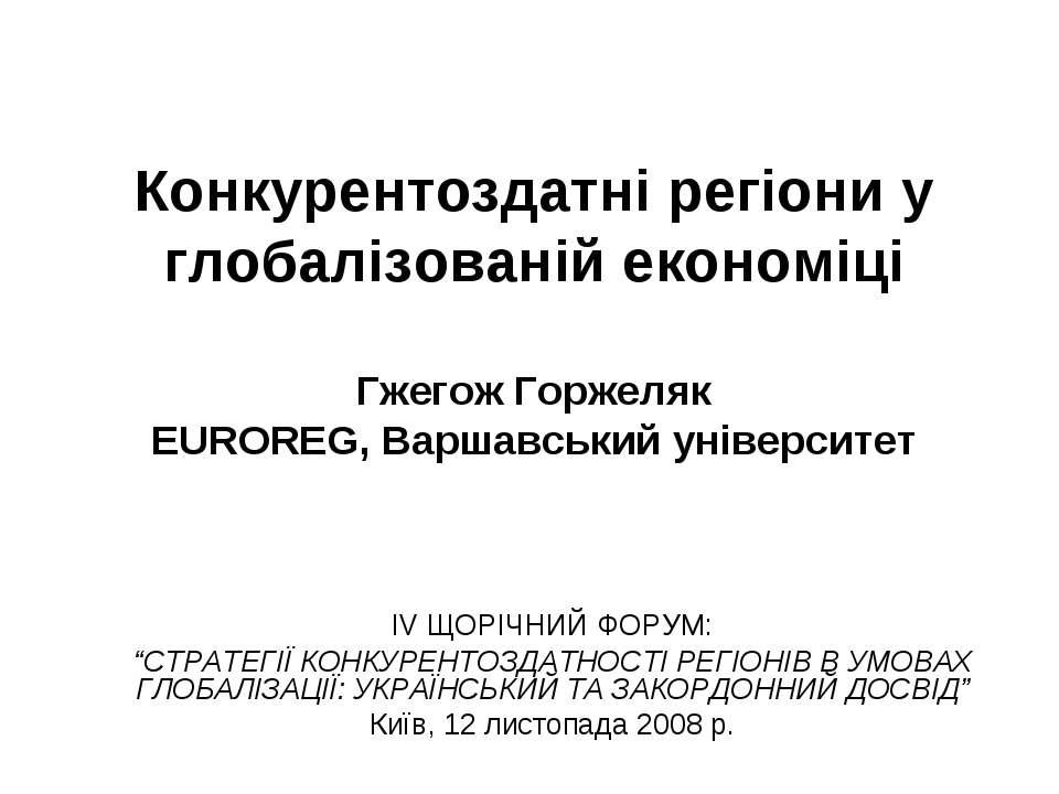 Конкурентоздатні регіони у глобалізованій економіці Гжегож Горжеляк EUROREG, ...