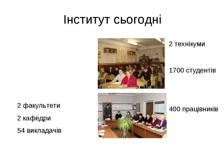 Інститут сьогодні 2 факультети 2 кафедри 54 викладачів 2 технікуми 1700 студе...
