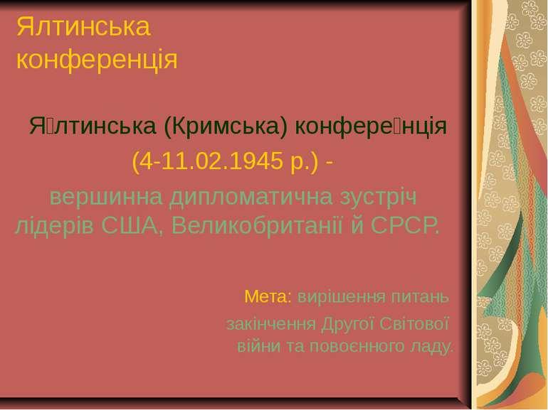 Ялтинська конференція Я лтинська (Кримська) конфере нція (4-11.02.1945 р.) - ...