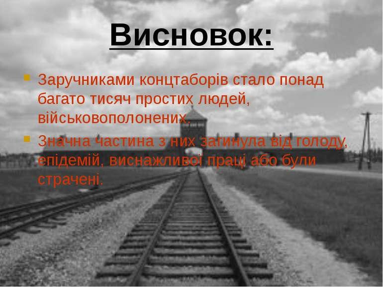 Висновок: Заручниками концтаборів стало понад багато тисяч простих людей, вій...