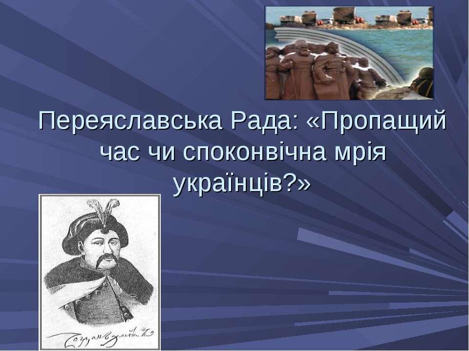 Переяславська Рада: «Пропащий час чи споконвічна мрія українців?»