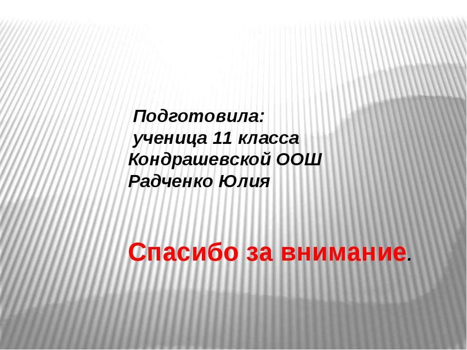 Подготовила: ученица 11 класса Кондрашевской ООШ Радченко Юлия Спасибо за вни...