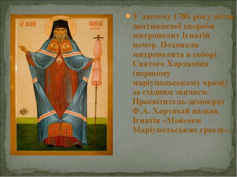 У лютому 1786 року після двотижневої хвороби митрополит Ігнатій помер. Похова...