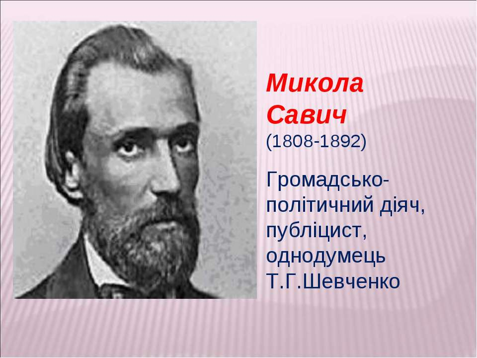 Микола Савич (1808-1892) Громадсько-політичний діяч, публіцист, однодумець Т....