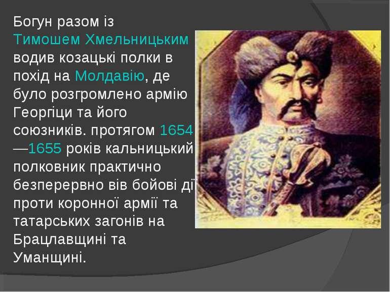Богун разом із Тимошем Хмельницьким водив козацькі полки в похід на Молдавію,...