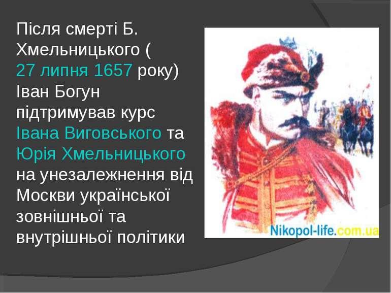Після смерті Б. Хмельницького (27 липня 1657 року) Іван Богун підтримував кур...