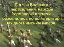 Під час Великого переселення народів германські племена розселились по всій т...