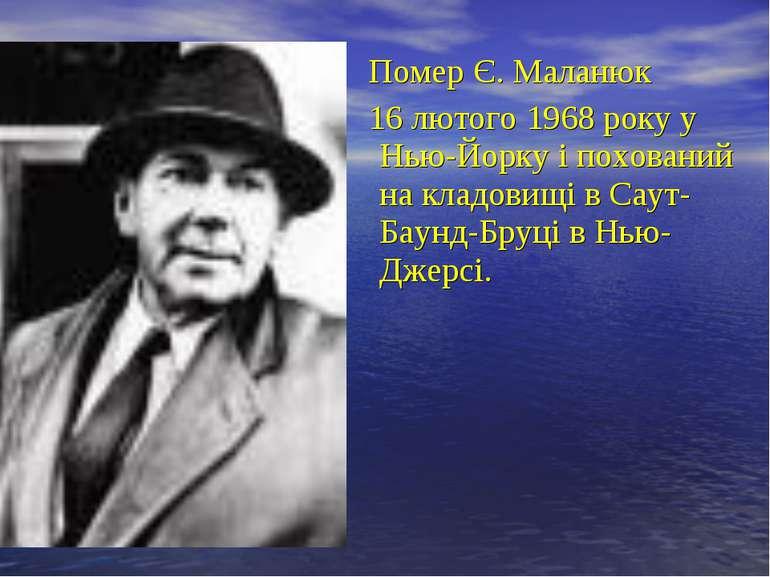 Помер Є. Маланюк 16 лютого 1968 року у Нью-Йорку і похований на кладовищі в С...