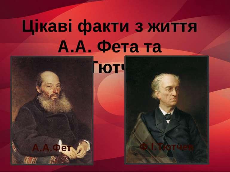 Цікаві факти з життя А.А. Фета та Ф.І.Тютчева А.А.Фет Ф.І.Тютчев