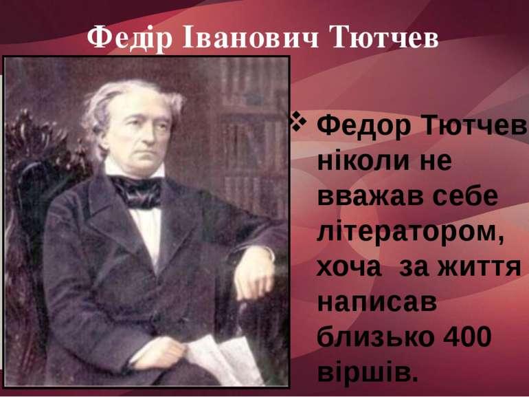 Федір Іванович Тютчев Федор Тютчев ніколи не вважав себе літератором, хоча за...