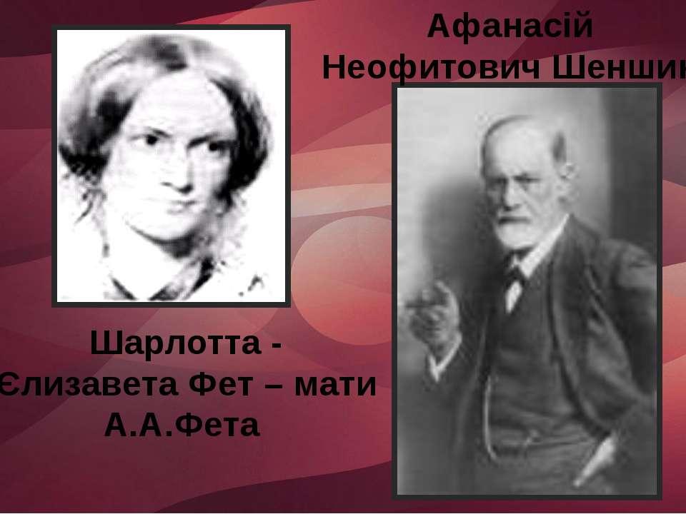Афанасій Неофитович Шеншин Шарлотта - Єлизавета Фет – мати А.А.Фета