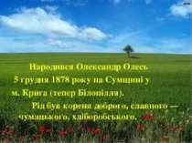 Народився Олександр Олесь 5 грудня 1878 року на Сумщині у м. Крига (тепер Біл...