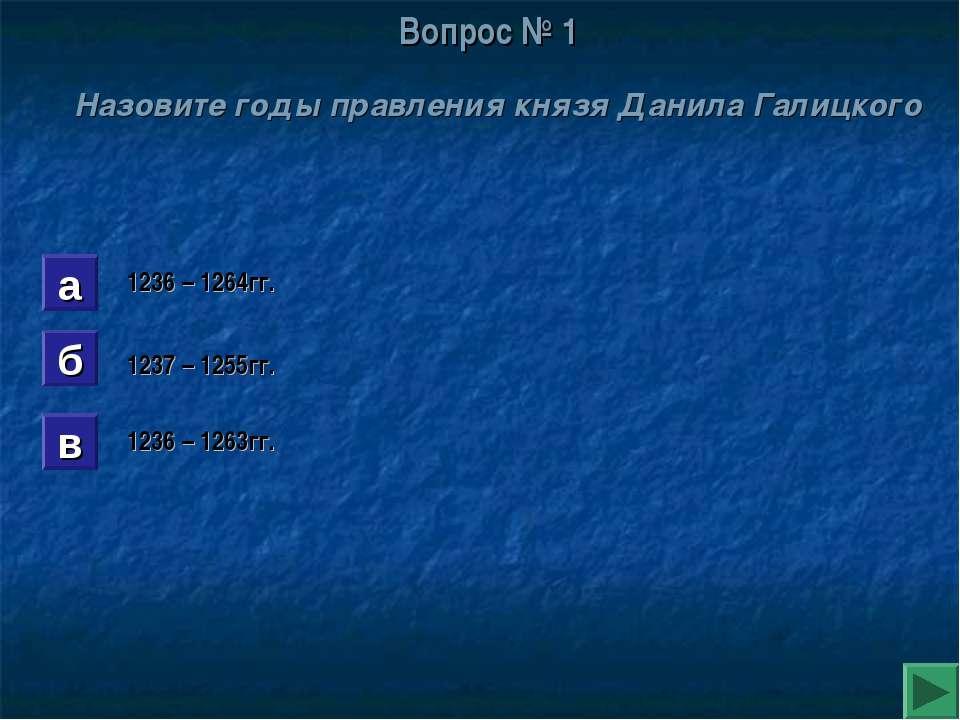 Вопрос № 1 Назовите годы правления князя Данила Галицкого а б в 1236 – 1264гг...
