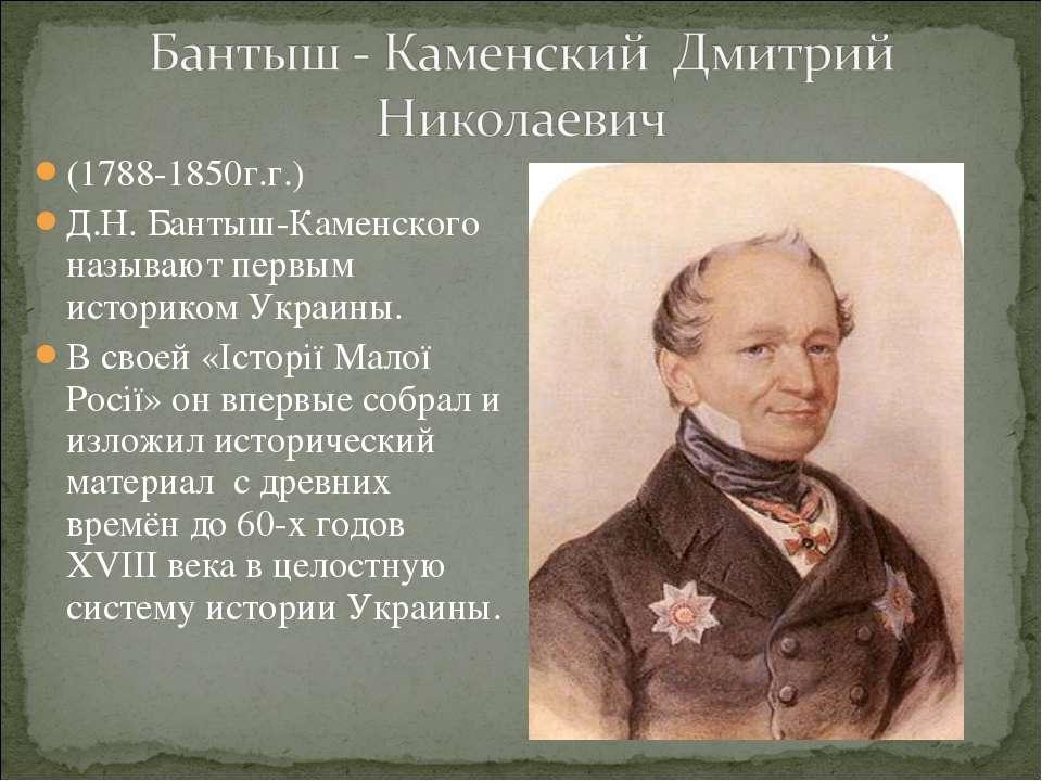 (1788-1850г.г.) Д.Н. Бантыш-Каменского называют первым историком Украины. В с...
