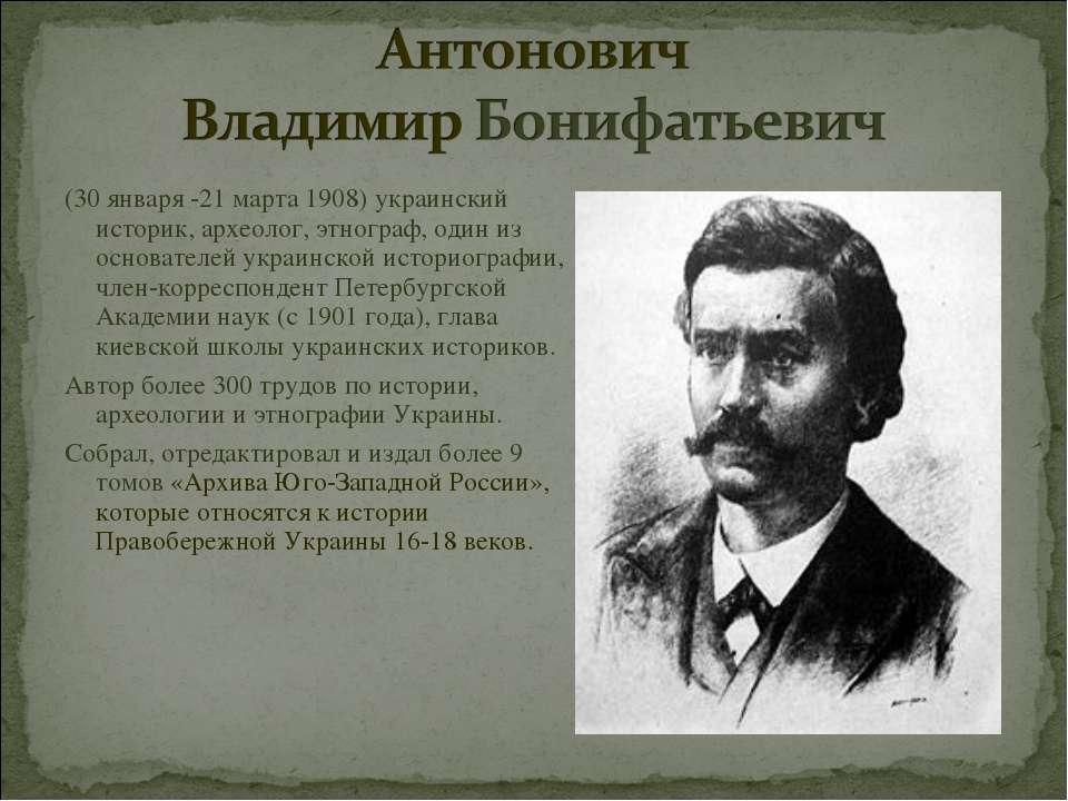 (30 января -21 марта 1908) украинский историк, археолог, этнограф, один из ос...