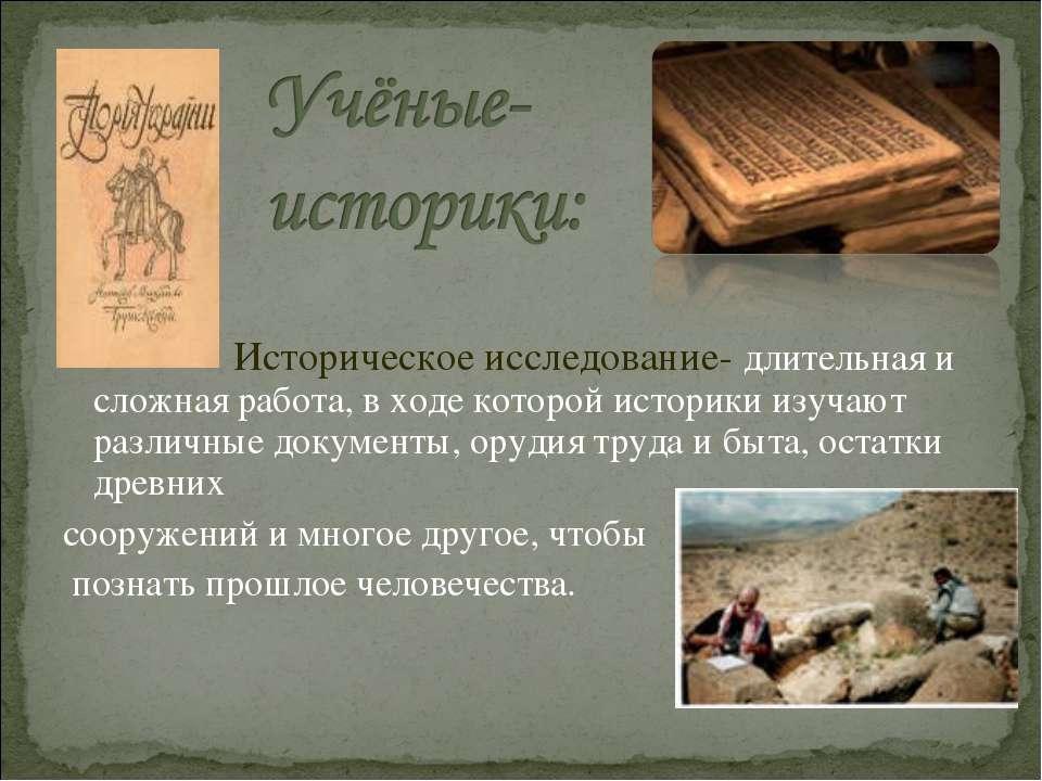 Историческое исследование- длительная и сложная работа, в ходе которой истори...