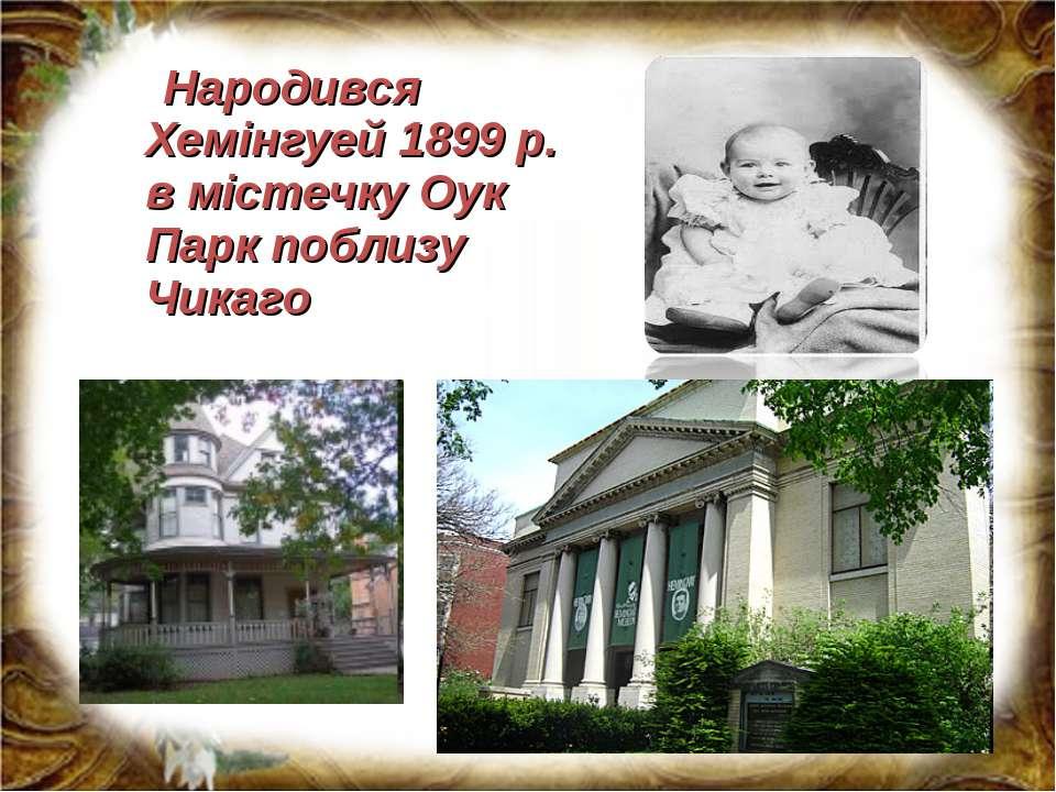 Народився Хемінгуей 1899 р. в містечку Оук Парк поблизу Чикаго