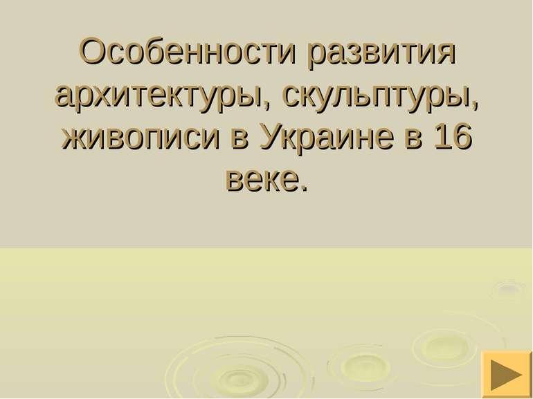 Особенности развития архитектуры, скульптуры, живописи в Украине в 16 веке.