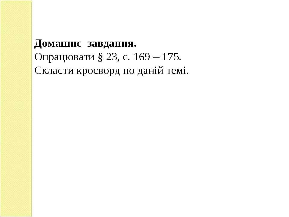 Домашнє завдання. Опрацювати § 23, с. 169 – 175. Скласти кросворд по даній темі.