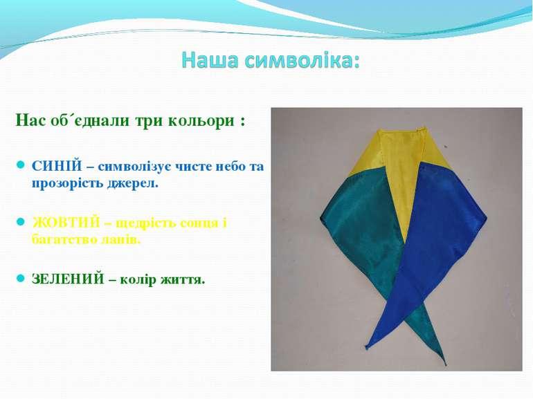 Нас об´єднали три кольори : СИНІЙ – символізує чисте небо та прозорість джере...