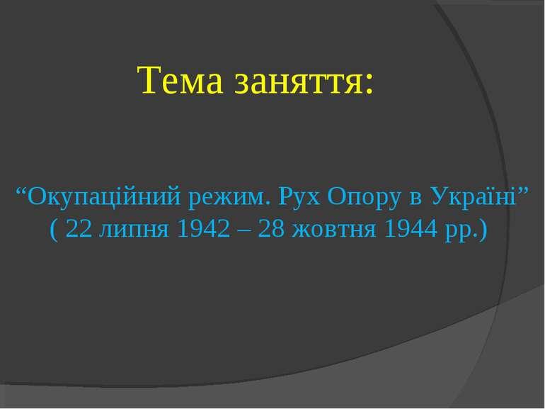 """Тема заняття: """"Окупаційний режим. Рух Опору в Україні"""" ( 22 липня 1942 – 28 ж..."""