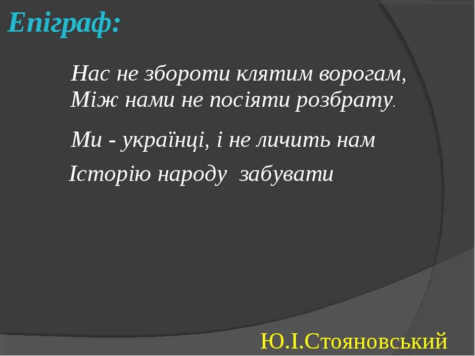 Епіграф: Нас не збороти клятим ворогам, Між нами не посіяти розбрату. Ми - ук...