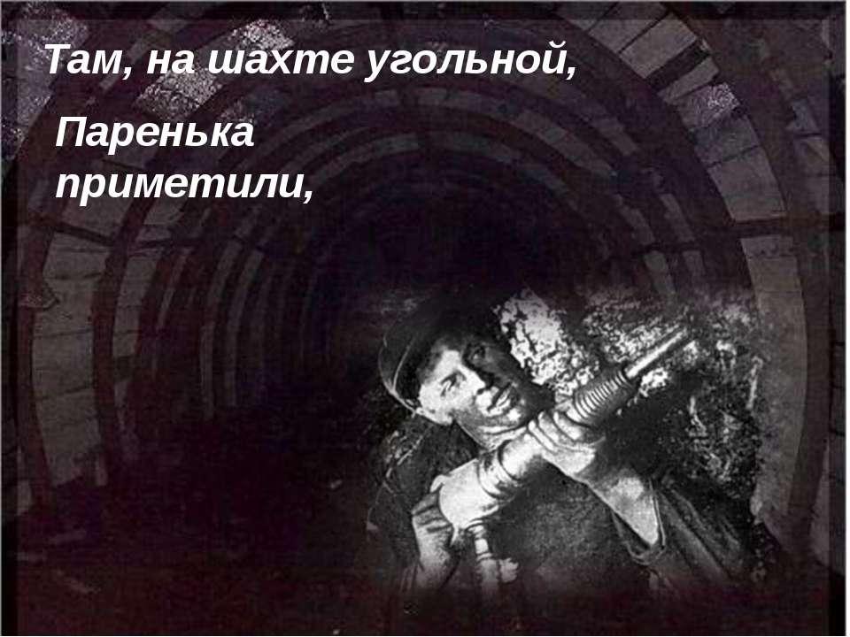 Там, на шахте угольной, Паренька приметили,