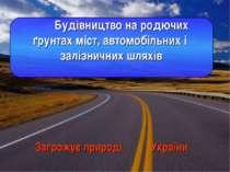 Загрожує природі України Будівництво на родючих ґрунтах міст, автомобільних і...