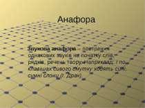 Анафора Звукова анафора – повтрення однакових звуків на початку слів, рядків,...