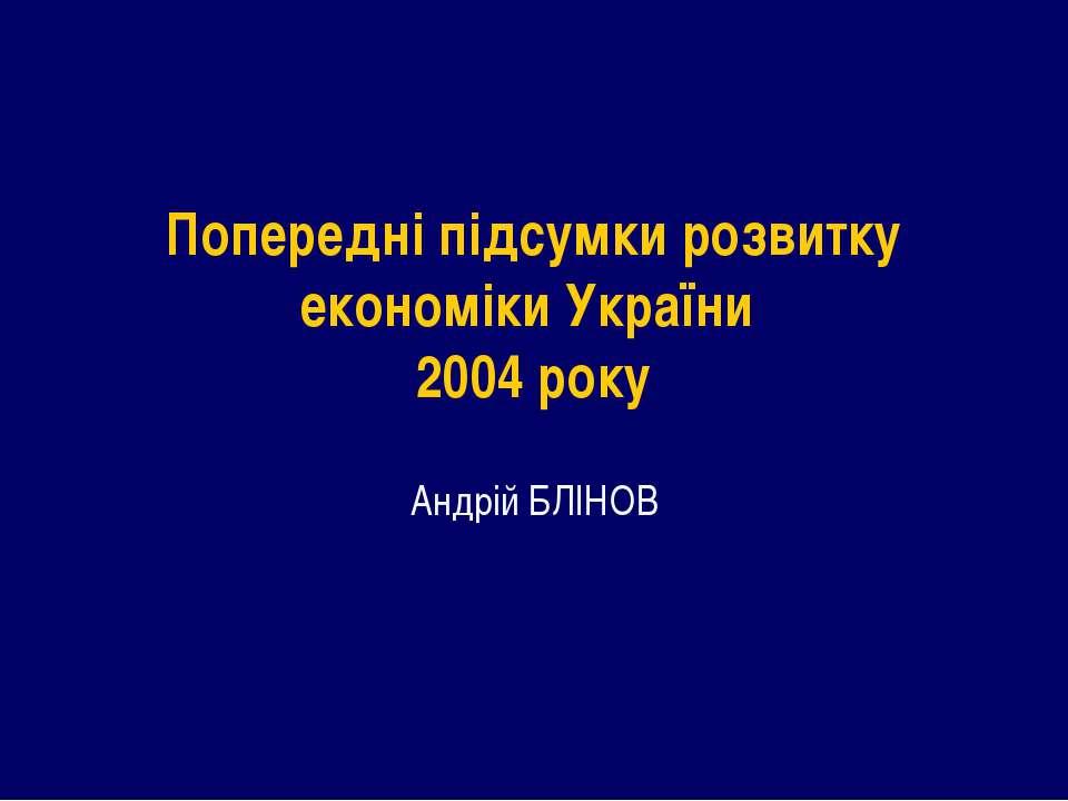 Попередні підсумки розвитку економіки України 2004 року Андрій БЛІНОВ