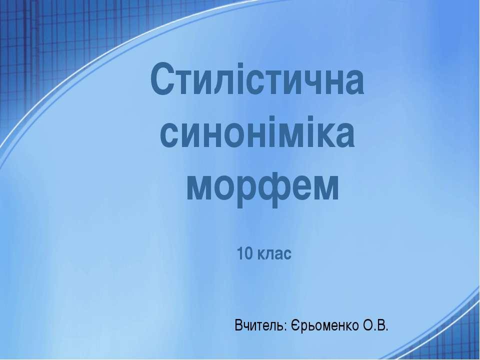 10 клас Вчитель: Єрьоменко О.В. Стилістична синоніміка морфем