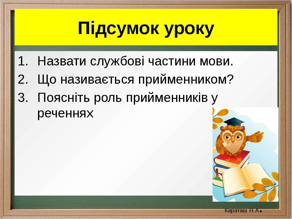 Підсумок уроку Назвати службові частини мови. Що називається прийменником? По...