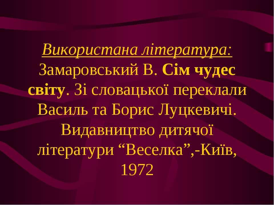 Використана література: Замаровський В. Сім чудес світу. Зі словацької перекл...