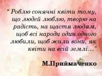 """"""" Роблю сонячні квіти тому, що людей люблю, творю на радість, на щастя людям,..."""