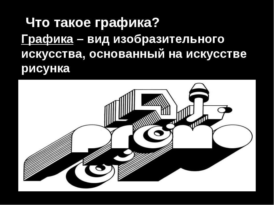 Что такое графика? Графика – вид изобразительного искусства, основанный на ис...