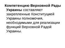 Компетенцию Верховной Рады Украины составляют закрепленные Конституцией Украи...