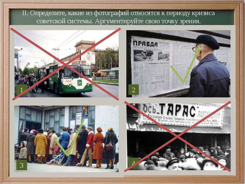 ІІ. Определите, какие из фотографий относятся к периоду кризиса советской сис...