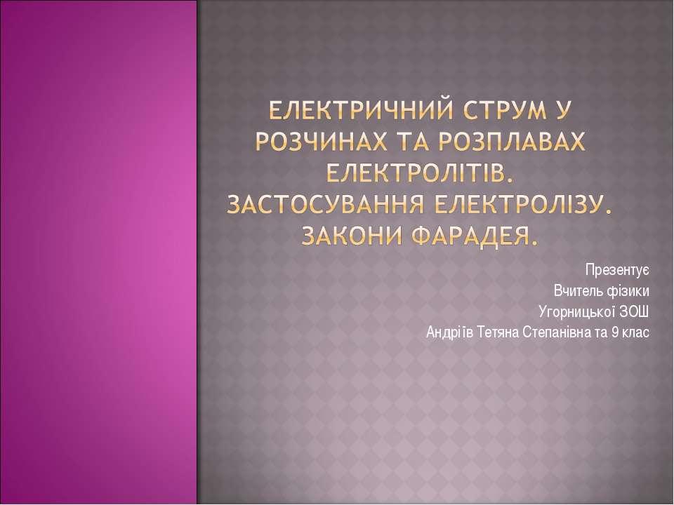 Презентує Вчитель фізики Угорницької ЗОШ Андріїв Тетяна Степанівна та 9 клас
