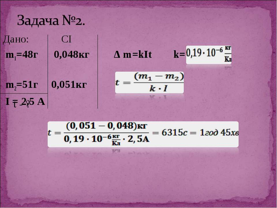 Дано: СІ m1=48г 0,048кг Δ m=kIt k= m2=51г 0,051кг I = 2,5 А t - ?