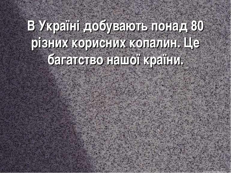 В Україні добувають понад 80 різних корисних копалин. Це багатство нашої країни.