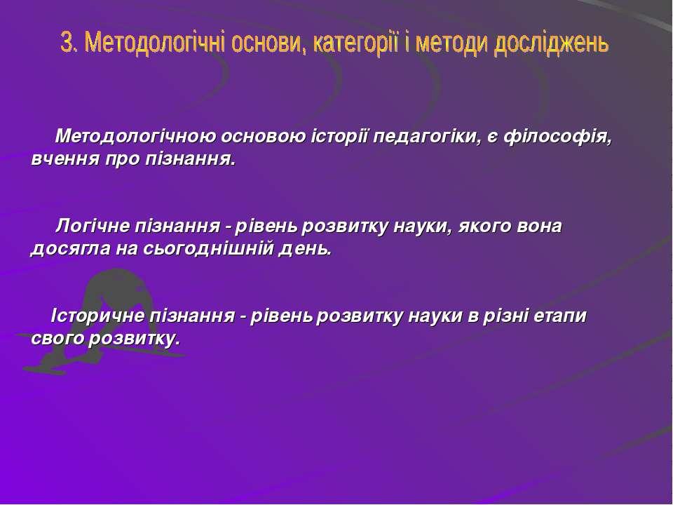 Методологічною основою історії педагогіки, є філософія, вчення про пізнання. ...