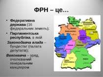 ФРН – це… Федеративна держава (16 федеральних земель); Парламентська республі...