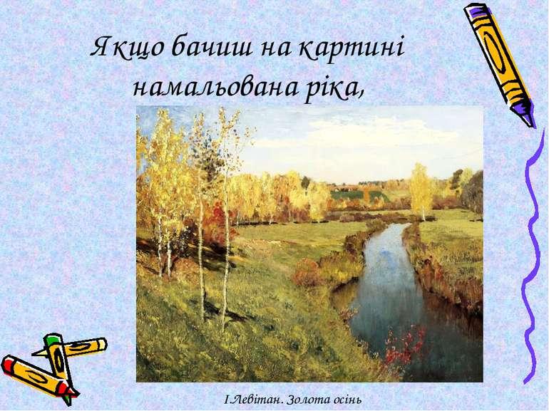 Якщо бачиш на картині намальована ріка, І.Левітан. Золота осінь