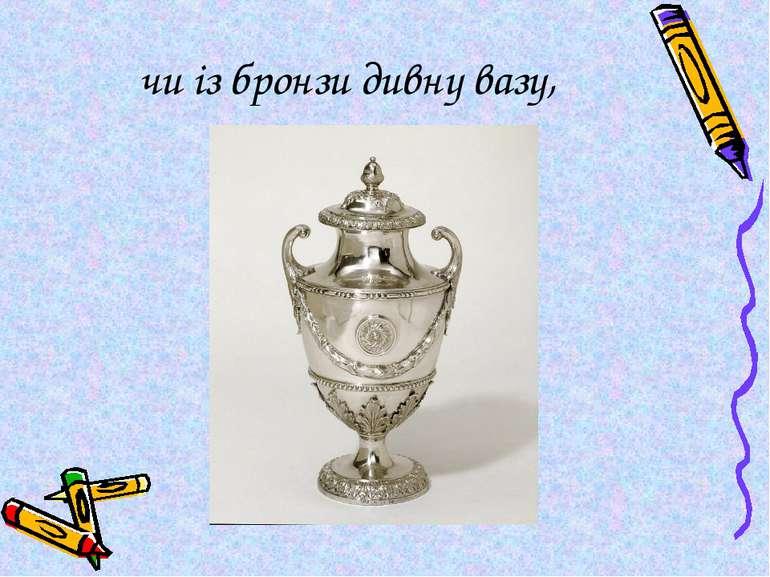 чи із бронзи дивну вазу,