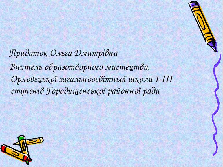 Придаток Ольга Дмитрівна Вчитель образотворчого мистецтва, Орловецької загаль...