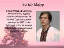 Богдан Мазур Богдан Мазур, уродженець Хмельниччини,- відомий український скул...
