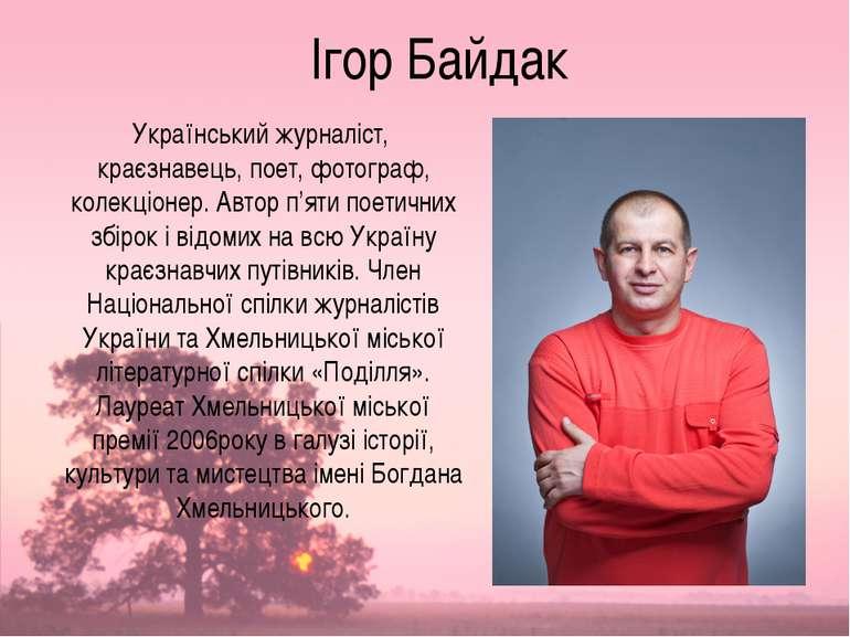Ігор Байдак Український журналіст, краєзнавець, поет, фотограф, колекціонер. ...