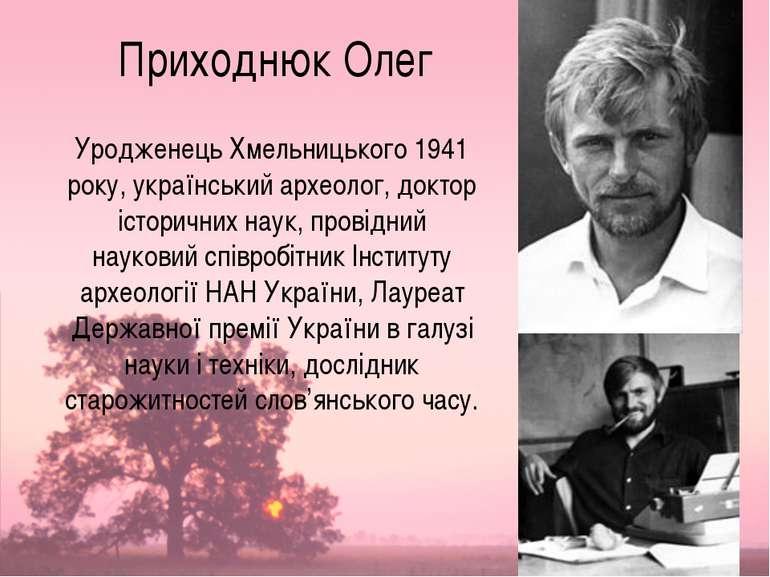 Приходнюк Олег Уродженець Хмельницького 1941 року, український археолог, докт...