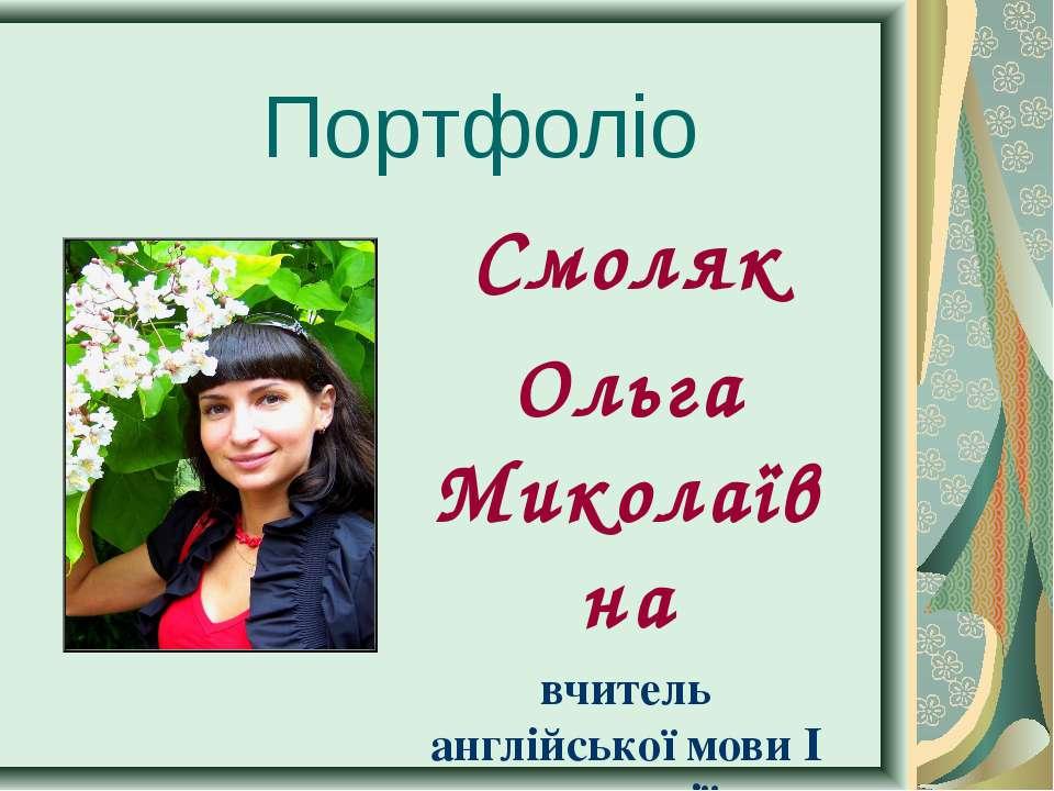 Портфоліо Смоляк Ольга Миколаївна вчитель англійської мови І категорії