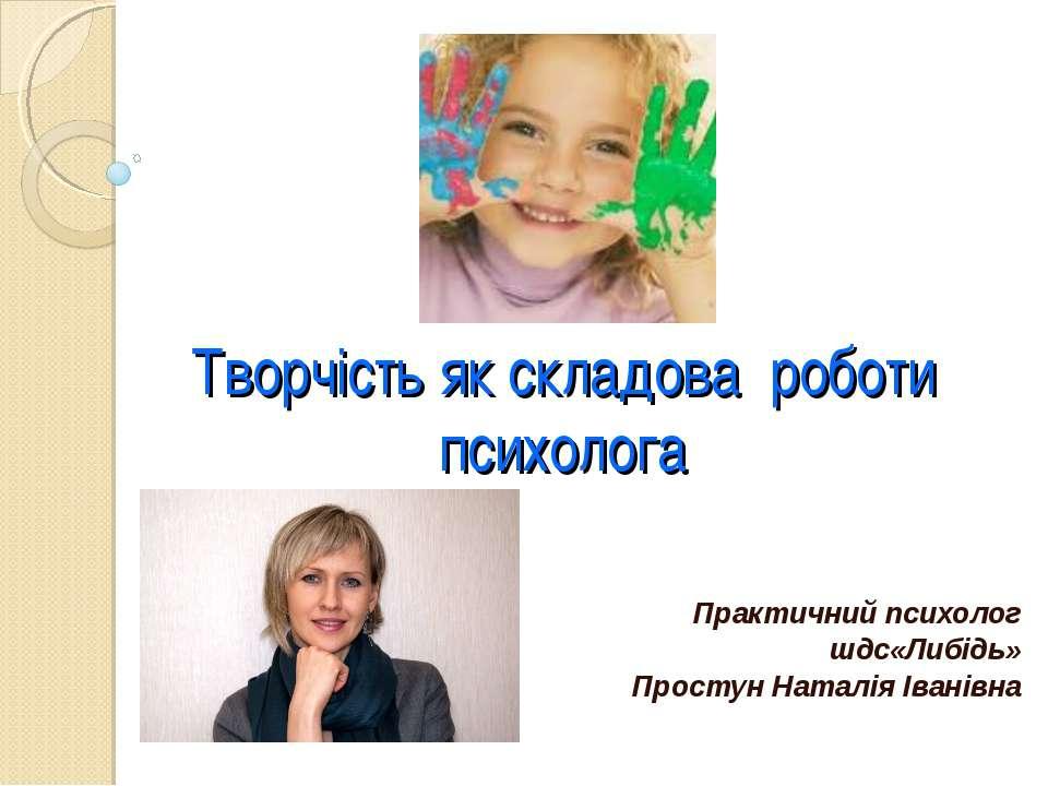 Творчість як складова роботи психолога Практичний психолог шдс«Либідь» Просту...